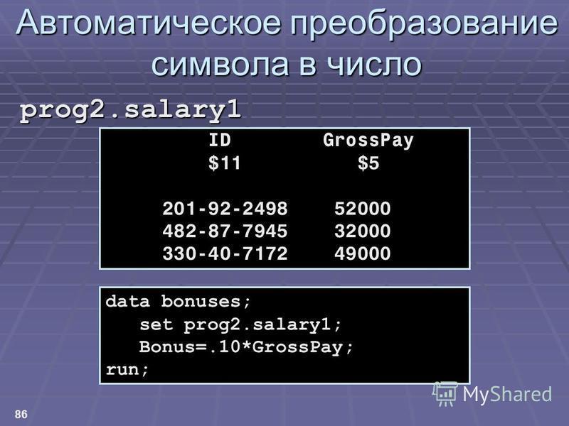 86 Автоматическое преобразование символа в число prog2.salary1 data bonuses; set prog2.salary1; Bonus=.10*GrossPay; run; ID GrossPay $11 $5 201-92-2498 52000 482-87-7945 32000 330-40-7172 49000