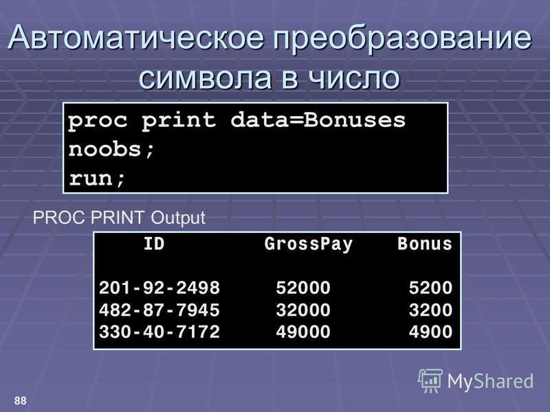 88 ID GrossPay Bonus 201-92-2498 52000 5200 482-87-7945 32000 3200 330-40-7172 49000 4900 proc print data=Bonuses noobs; run; Автоматическое преобразование символа в число PROC PRINT Output