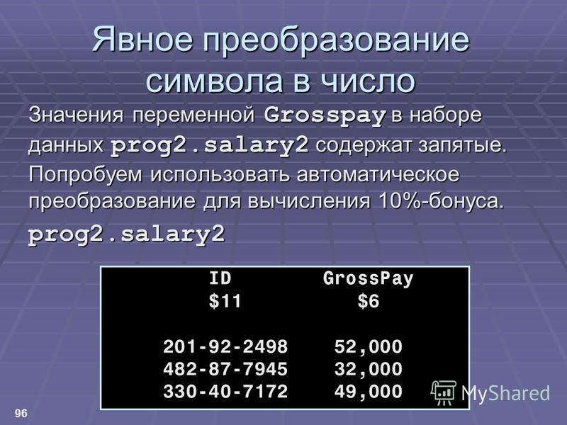 96 Явное преобразование символа в число Значения переменной Grosspay в наборе данных prog2.salary2 содержат запятые. Попробуем использовать автоматическое преобразование для вычисления 10%-бонуса. prog2.salary2 ID GrossPay $11 $6 201-92-2498 52,000 4