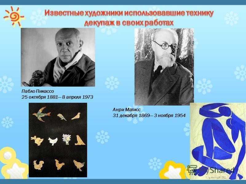 Пабло Пикассо 25 октября 1881 8 апреля 1973 Анри Матисс 31 декабря 1869 3 ноября 1954