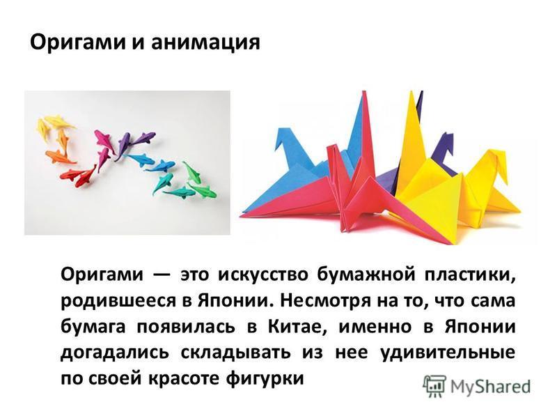 Оригами и анимация Оригами это искусство бумажной пластики, родившееся в Японии. Несмотря на то, что сама бумага появилась в Китае, именно в Японии догадались складывать из нее удивительные по своей красоте фигурки
