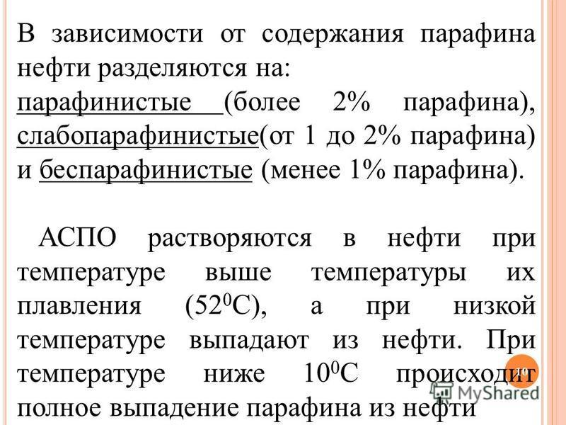 В зависимости от содержания парафина нефти разделяются на: парафинистые (более 2% парафина), слабопарафинистые(от 1 до 2% парафина) и беспарафинистые (менее 1% парафина). АСПО растворяются в нефти при температуре выше температуры их плавления (52 0 С