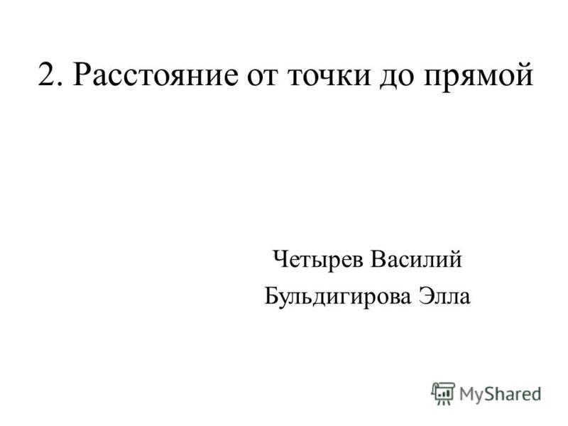 2. Расстояние от точки до прямой Четырев Василий Бульдигирова Элла