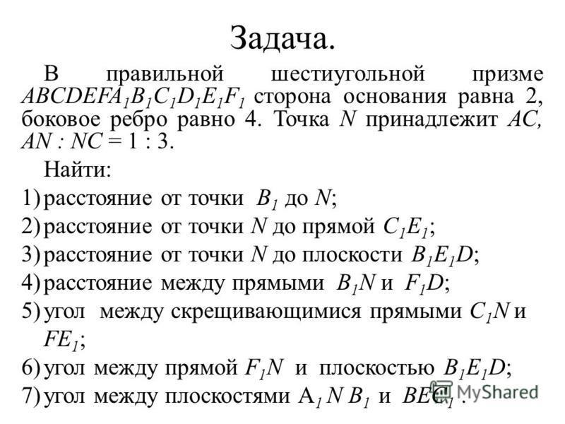 Задача. В правильной шестиугольной призме ABCDEFA 1 B 1 C 1 D 1 E 1 F 1 сторона основания равна 2, боковое ребро равно 4. Точка N принадлежит АС, AN : NC = 1 : 3. Найти: 1)расстояние от точки В 1 до N; 2)расстояние от точки N до прямой C 1 E 1 ; 3)ра