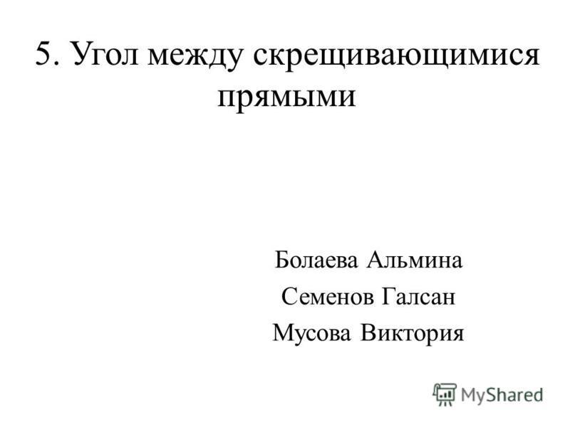 5. Угол между скрещивающимися прямыми Болаева Альмина Семенов Галсан Мусова Виктория