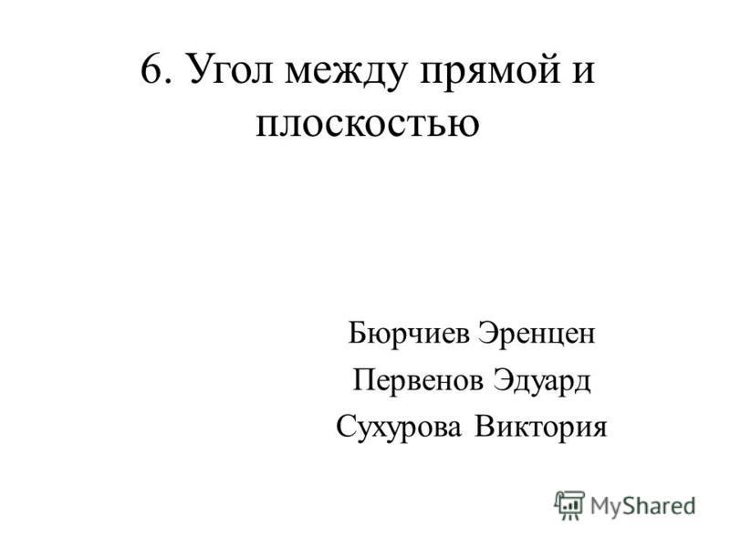 6. Угол между прямой и плоскостью Бюрчиев Эренцен Первенов Эдуард Сухурова Виктория