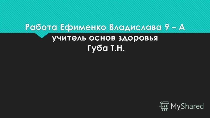 Работа Ефименко Владислава 9 – А учитель основ здоровья Губа Т.Н.