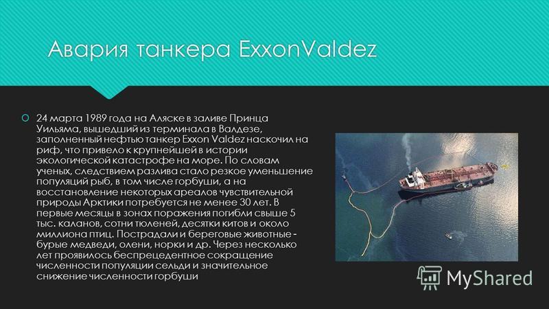 Авария танкера ExxonValdez 24 марта 1989 года на Аляске в заливе Принца Уильяма, вышедший из терминала в Валдезе, заполненный нефтью танкер Exxon Valdez наскочил на риф, что привело к крупнейшей в истории экологической катастрофе на море. По словам у