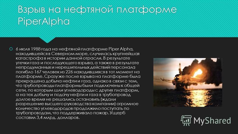 Взрыв на нефтяной платформе PiperAlpha 6 июля 1988 года на нефтяной платформе Piper Alpha, находившейся в Северном море, случилась крупнейшая катастрофа в истории данной отрасли. В результате утечки газа и последующего взрыва, а также в результате не
