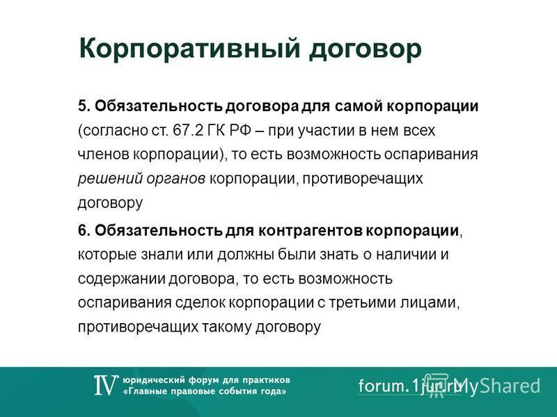 Корпоративный договор 5. Обязательность договора для самой корпорации (согласно ст. 67.2 ГК РФ – при участии в нем всех членов корпорации), то есть возможность оспаривания решений органов корпорации, противоречащих договору 6. Обязательность для конт
