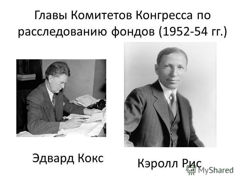 Главы Комитетов Конгресса по расследованию фондов (1952-54 гг.) Эдвард Кокс Кэролл Рис
