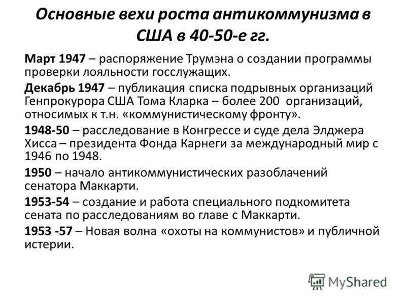 Основные вехи роста антикоммунизма в США в 40-50-е гг. Март 1947 – распоряжение Трумэна о создании программы проверки лояльности госслужащих. Декабрь 1947 – публикация списка подрывных организмаций Генпрокурора США Тома Кларка – более 200 организмаци