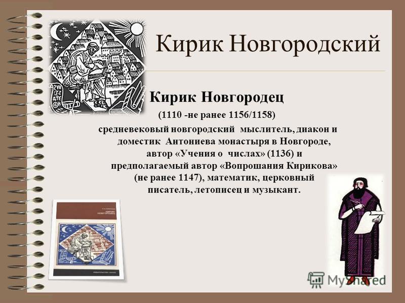 Кирик Новгородский Кирик Новгородец (1110 -не ранее 1156/1158) средневековый новгородский мыслитель, диакон и доместик Антониева монастыря в Новгороде, автор «Учения о числах» (1136) и предполагаемый автор «Вопрошания Кирикова» (не ранее 1147), матем
