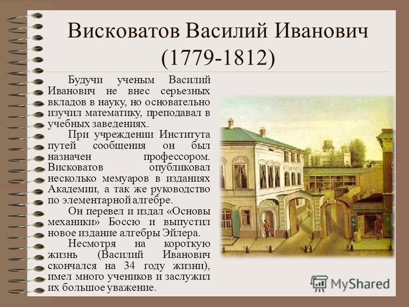 Висковатов Василий Иванович (1779-1812) Будучи ученым Василий Иванович не внес серьезных вкладов в науку, но основательно изучил математику, преподавал в учебных заведениях. При учреждении Института путей сообщения он был назначен профессором. Висков
