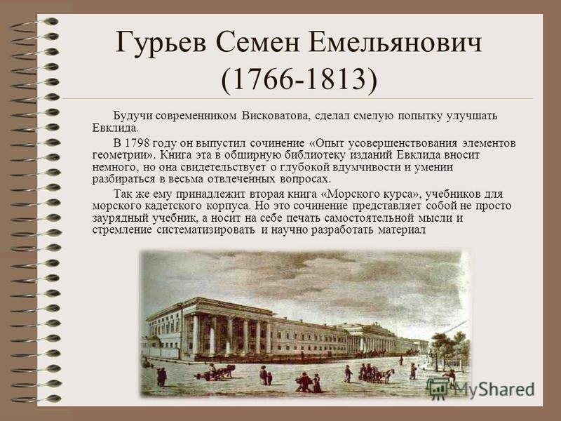 Гурьев Семен Емельянович (1766-1813) Будучи современником Висковатова, сделал смелую попытку улучшать Евклида. В 1798 году он выпустил сочинение «Опыт усовершенствования элементов геометрии». Книга эта в обширную библиотеку изданий Евклида вносит нем