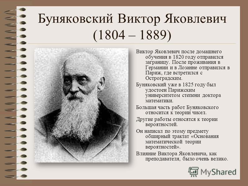 Буняковский Виктор Яковлевич (1804 – 1889) Виктор Яковлевич после домашнего обучения в 1820 году отправился заграницу. После проживания в Германии и в Лозанне отправился в Париж, где встретился с Остроградским. Буняковский уже в 1825 году был удостое