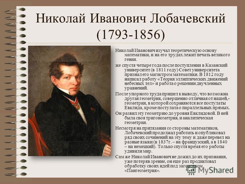 Николай Иванович Лобачевский (1793-1856) Николай Иванович изучал теоретическую основу математики, и на его трудах лежит печать великого гения. же спустя четыре года после поступления в Казанский университет (в 1811 году) Совет университета признал ег