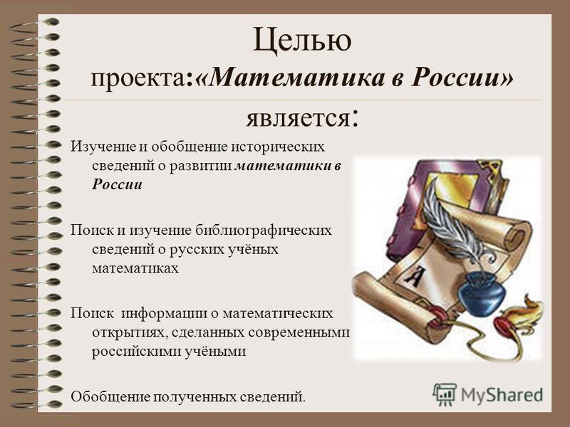 Целью проекта:«Математика в России» является : Изучение и обобщение исторических сведений о развитии математики в России Поиск и изучение библиографических сведений о русских учёных математиках Поиск информации о математических открытиях, сделанных с