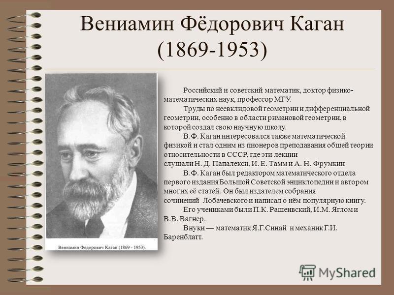 Вениамин Фёдорович Каган (1869-1953) Российский и советский математик, доктор физико- математических наук, профессор МГУ. Труды по неевклидовой геометрии и дифференциальной геометрии, особенно в области римановой геометрии, в которой создал свою науч