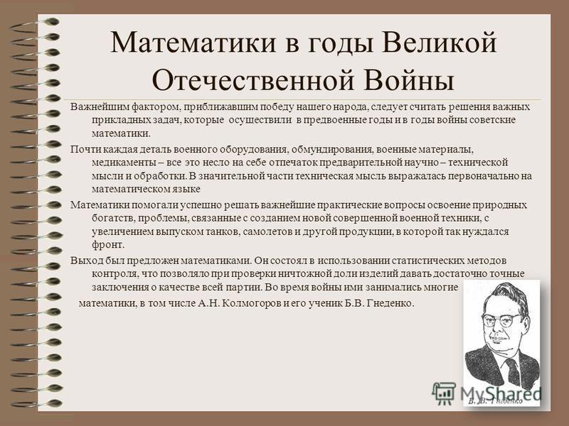 Математики в годы Великой Отечественной Войны Важнейшим фактором, приближавшим победу нашего народа, следует считать решения важных прикладных задач, которые осуществили в предвоенные годы и в годы войны советские математики. Почти каждая деталь воен