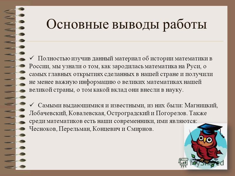 Основные выводы работы Полностью изучив данный материал об истории математики в России, мы узнали о том, как зародилась математика на Руси, о самых главных открытиях сделанных в нашей стране и получили не менее важную информацию о великих математиках