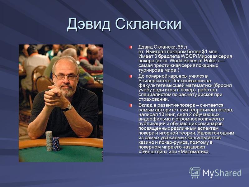 Дэвид Склански Дэвид Склански, 65 лет. Выиграл покером более $1 млн. Имеет 3 браслета WSOP(Мировая серия покера (англ. World Series of Poker) самая престижная серия покерных турниров в мире.) До покерной карьеры учился в Университете Пенсильвании на