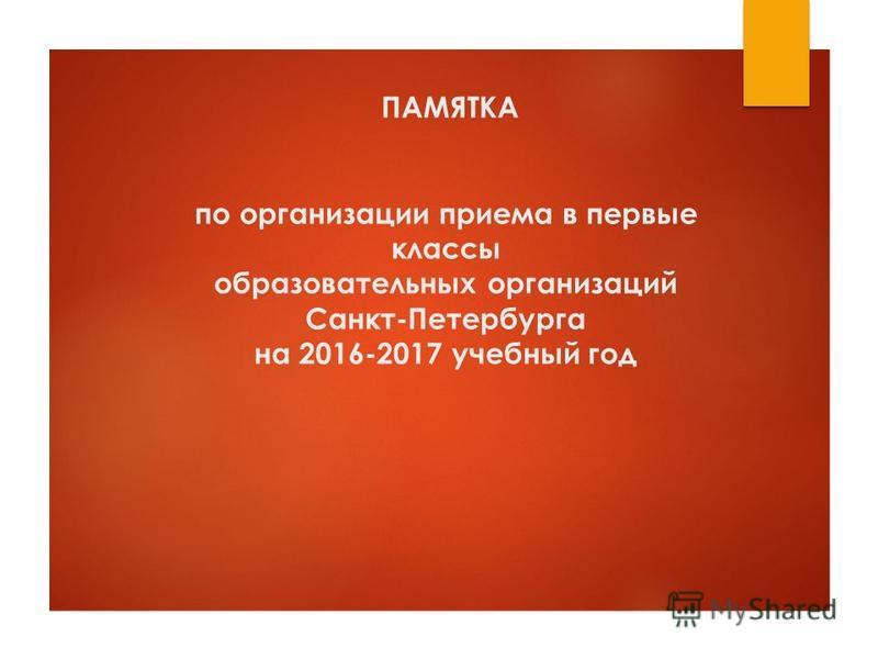 ПАМЯТКА по организации приема в первые классы образовательных организаций Санкт-Петербурга на 2016-2017 учебный год