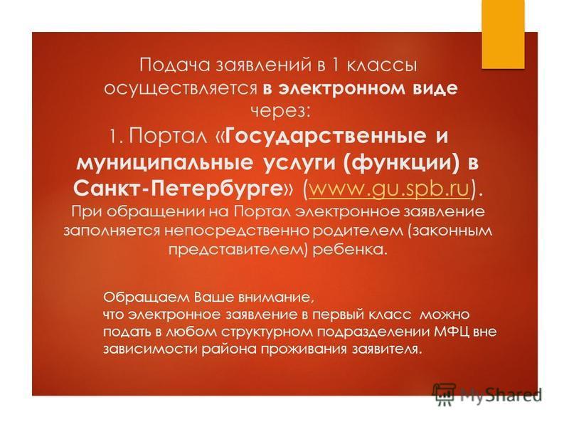 Подача заявлений в 1 классы осуществляется в электронном виде через: 1. Портал « Государственные и муниципальные услуги (функции) в Санкт-Петербурге » (www.gu.spb.ru). При обращении на Портал электронное заявление заполняется непосредственно родителе