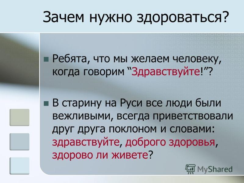 Зачем нужно здороваться? Ребята, что мы желаем человеку, когда говорим Здравствуйте!? В старину на Руси все люди были вежливыми, всегда приветствовали друг друга поклоном и словами: здравствуйте, доброго здоровья, здорово ли живете?