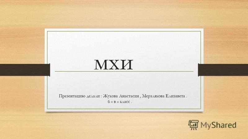 мхи Презентацию делали : Жукова Анастасия, Мерзлякова Елизавета. 6 « в » класс.