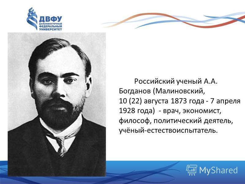 Российский ученый А.А. Богданов (Малиновский, 10 (22) августа 1873 года - 7 апреля 1928 года) - врач, экономист, философ, политический деятель, учёный-естествоиспытатель.