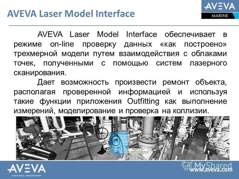 AVEVA Laser Model Interface AVEVA Laser Model Interface обеспечивает в режиме on-line проверку данных «как построено» трехмерной модели путем взаимодействия с облаками точек, полученными с помощью систем лазерного сканирования. Дает возможность произ