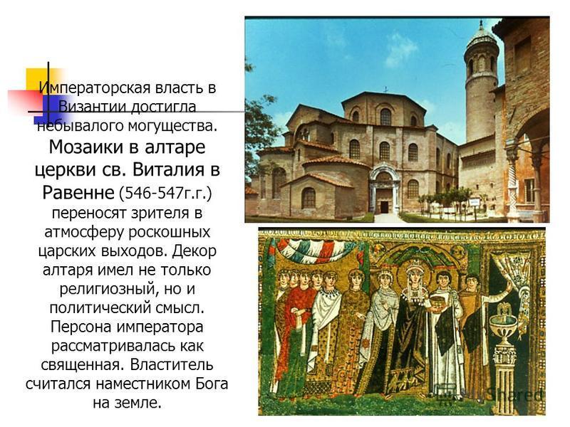 Императорская власть в Византии достигла небывалого могущества. Мозаики в алтаре церкви св. Виталия в Равенне (546-547 г.г.) переносят зрителя в атмосферу роскошных царских выходов. Декор алтаря имел не только религиозный, но и политический смысл. Пе