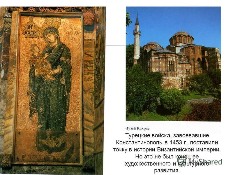 Турецкие войска, завоевавшие Константинополь в 1453 г., поставили точку в истории Византийской империи. Но это не был конец ее художественного и культурного развития.