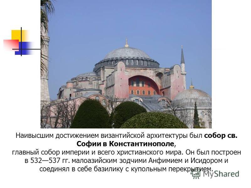 Наивысшим достижением византийской архитектуры был собор св. Софии в Константинополе, главный собор империи и всего христианского мира. Он был построен в 532537 гг. малоазийским зодчими Анфимием и Исидором и соединял в себе базилику с купольным перек
