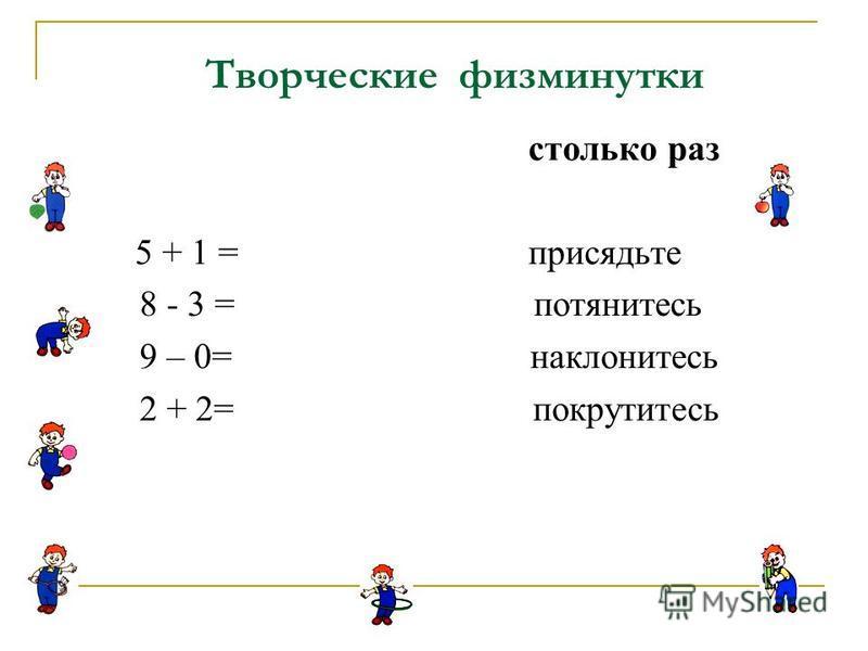 столько раз 5 + 1 = присядьте 8 - 3 = потянитесь 9 – 0= наклонитесь 2 + 2= покрутитесь Творческие физминутки