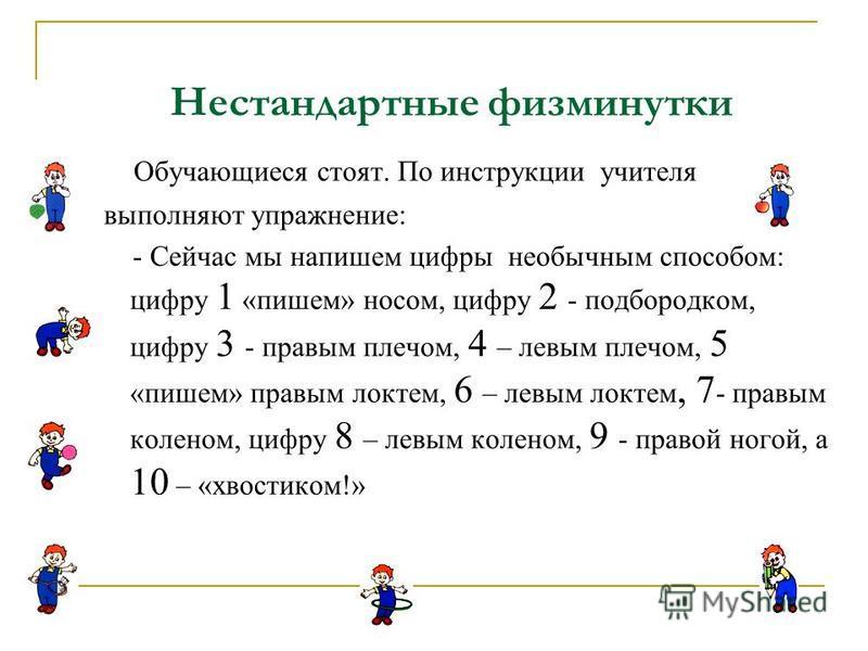 Обучающиеся стоят. По инструкции учителя выполняют упражнение: - Сейчас мы напишем цифры необычным способом: цифру 1 «пишем» носом, цифру 2 - подбородком, цифру 3 - правым плечом, 4 – левым плечом, 5 «пишем» правым локтем, 6 – левым локтем, 7 - правы