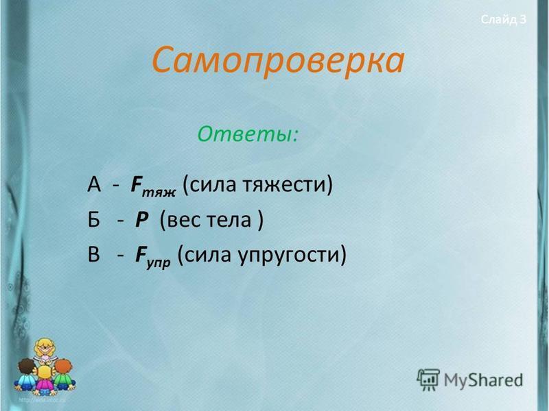 Самопроверка Ответы: А - F тяж (сила тяжести) Б - Р (вес тела ) В - F упр (сила упругости) Слайд 3