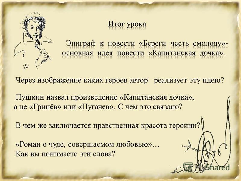 Через изображение каких героев автор реализует эту идею? Пушкин назвал произведение «Капитанская дочка», а не «Гринёв» или «Пугачев». С чем это связано? В чем же заключается нравственная красота героини? «Роман о чуде, совершаемом любовью»… Как вы по