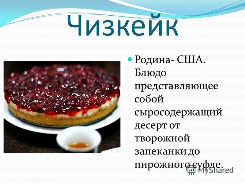 Чизкейк Родина- США. Блюдо представляющее собой серосодержащий десерт от творожной запеканки до пирожного суфле.