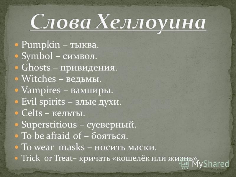 Pumpkin – тыква. Symbol – символ. Ghosts – привидения. Witches – ведьмы. Vampires – вампиры. Evil spirits – злые духи. Celts – кельты. Superstitious – суеверный. To be afraid of – бояться. To wear masks – носить маски. Trick or Treat– кричать «кошелё