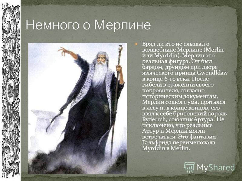 Вряд ли кто не слышал о волшебнике Мерлине (Merlin или Myrddin). Мерлин это реальная фигура. Он был бардом, друидом при дворе языческого принца Gwendldaw в конце 6-го века. После гибели в сражении своего покровителя, согласно историческим документам,