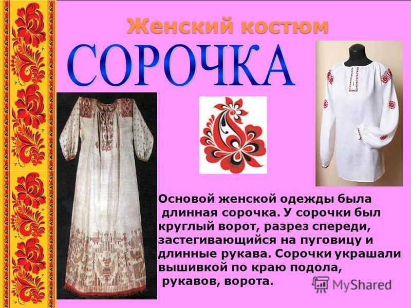 Женский костюм Основой женской одежды была длинная сорочка. У сорочки был круглый ворот, разрез спереди, застегивающийся на пуговицу и длинные рукава. Сорочки украшали вышивкой по краю подола, рукавов, ворота.