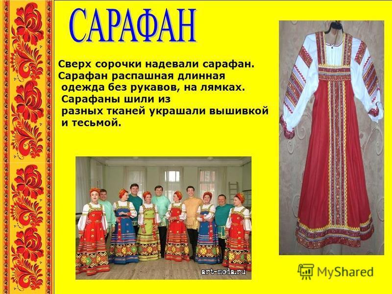 Сверх сорочки надевали сарафан. Сарафан распашная длинная одежда без рукавов, на лямках. Сарафаны шили из разных тканей украшали вышивкой и тесьмой.