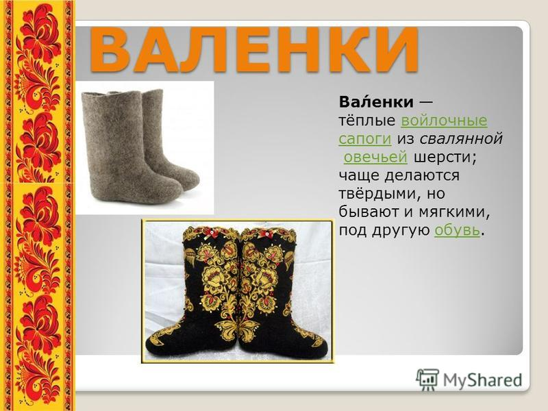ВАЛЕНКИ ВАЛЕНКИ Ва́ленки тёплые войлочные войлочные сапоги из свалянной овечьей шерсти; чаще делаются твёрдыми, но бывают и мягкими, под другую обувь.овечьей обувь