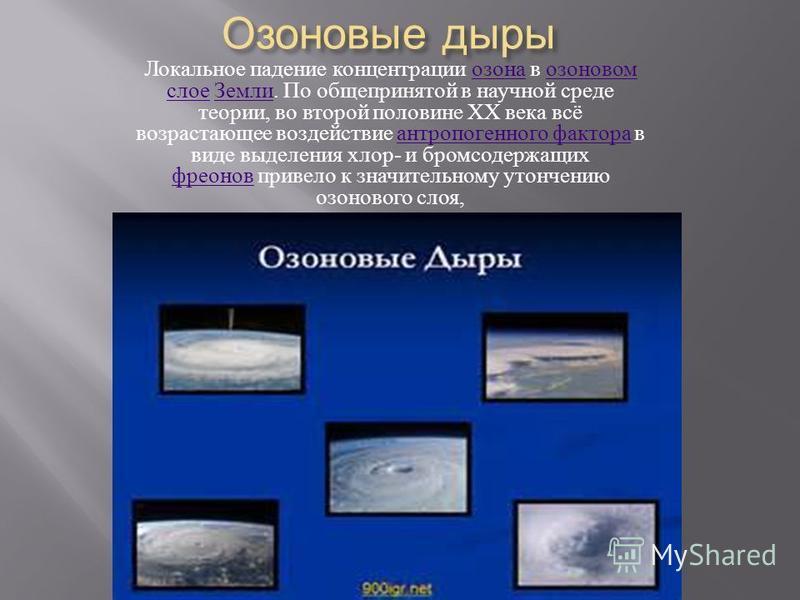 Озоновые дыры Локальное падение концентрации озона в озоновом слое Земли. По общепринятой в научной среде теории, во второй половине XX века всё возрастающее воздействие антропогенного фактора в виде выделения хлор - и бромсодержащих фреонов привело