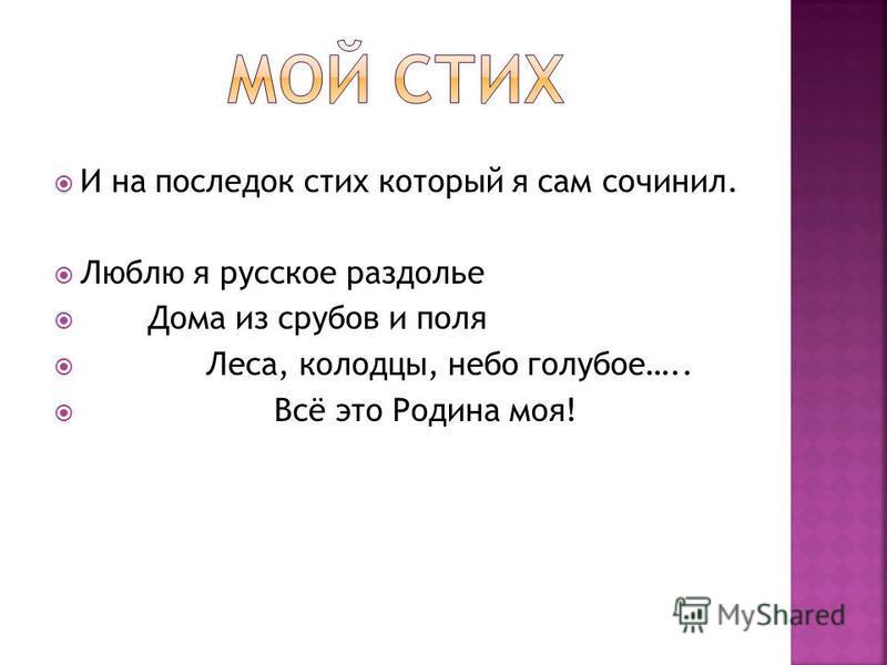 И на последок стих который я сам сочинил. Люблю я русское раздолье Дома из срубов и поля Леса, колодцы, небо голубое….. Всё это Родина моя!