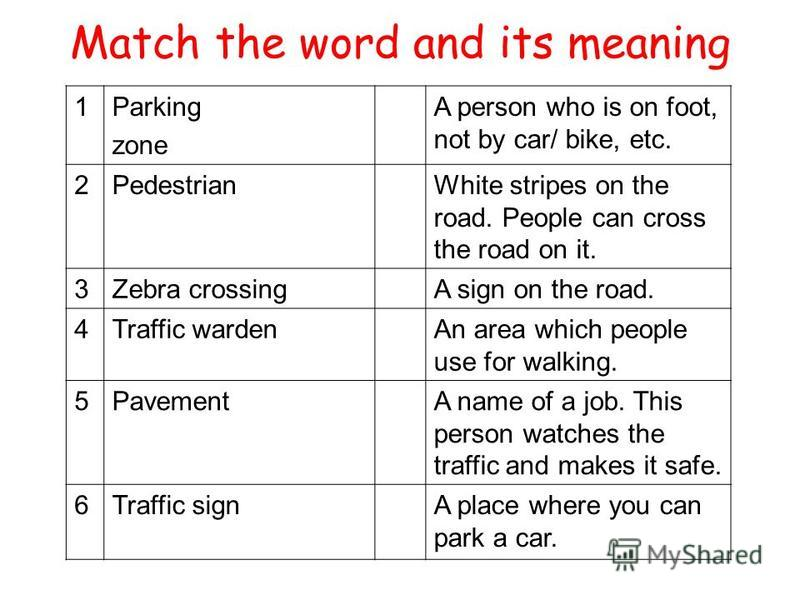 1Parking zone A person who is on foot, not by car/ bike, etc. 2PedestrianWhite stripes on the road. People can cross the road on it. 3Zebra crossingA sign on the road. 4Traffic wardenAn area which people use for walking. 5PavementA name of a job. Thi