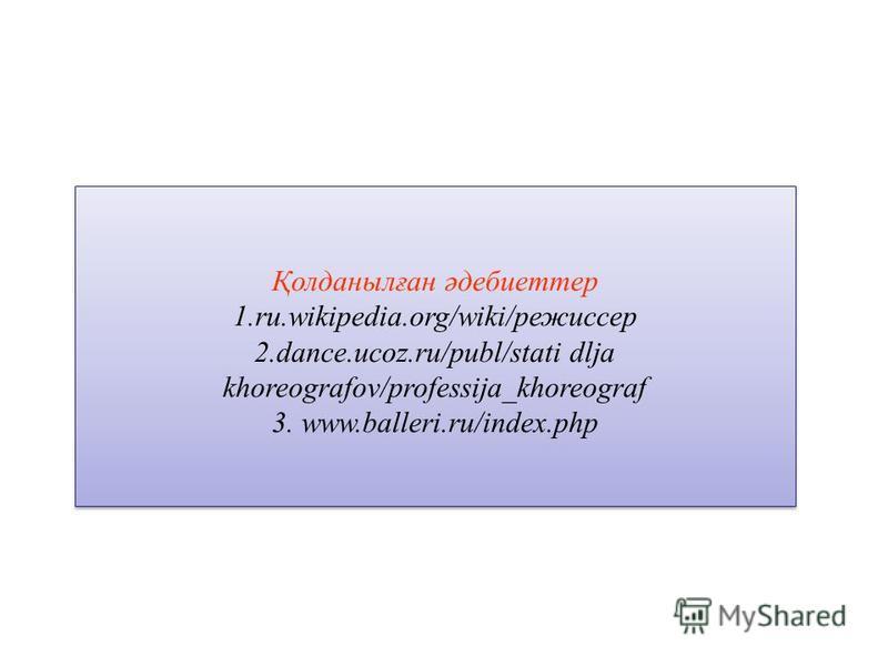 Қолданылған әдебиеттер 1.ru.wikipedia.org/wiki/режиссер 2.dance.ucoz.ru/publ/stati dlja khoreografov/professija_khoreograf 3. www.balleri.ru/index.php Қолданылған әдебиеттер 1.ru.wikipedia.org/wiki/режиссер 2.dance.ucoz.ru/publ/stati dlja khoreografo