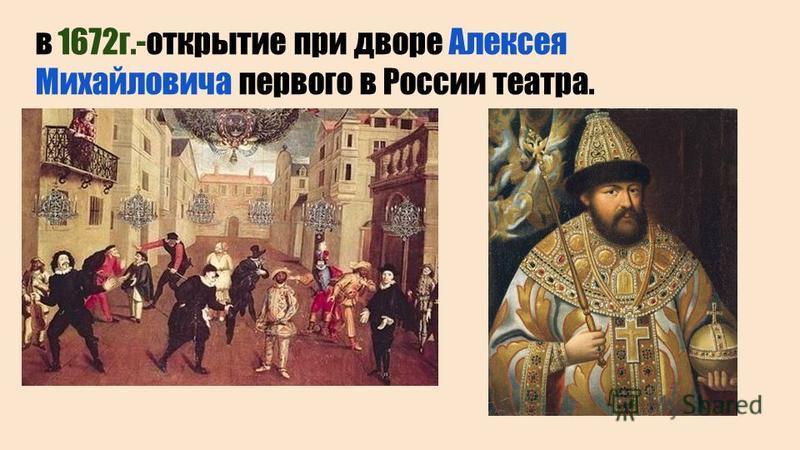 в 1672 г.-открытие при дворе Алексея Михайловича первого в России театра.